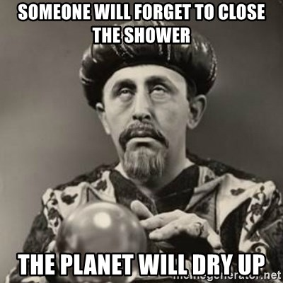 Dramatic Fortune Teller - someone will forget to close the shower the planet will dry up