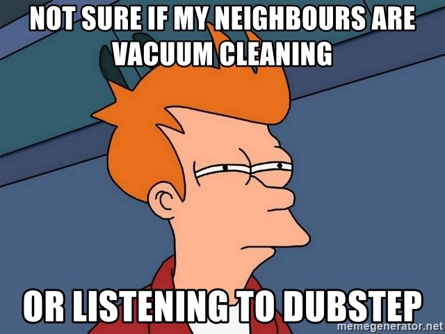 Futurama Fry - NOT SURE IF my neighbours are vacuum cleaning oR listening to dubstep