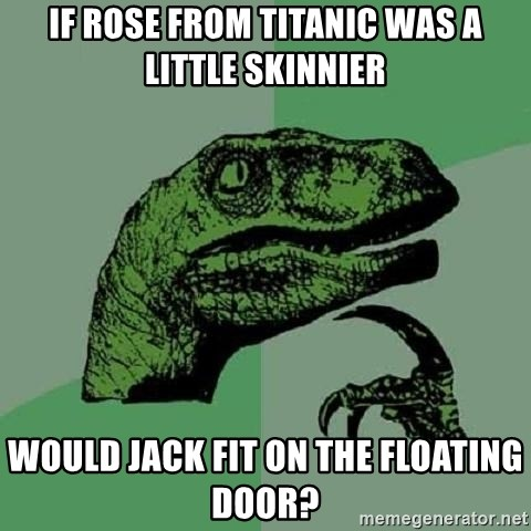 If ROSE FROM TITANIC WAS A LITTLE SKINNIER WOULD JACK FIT ON THE FLOATING DOOR? - Philosoraptor | Meme Generator & If ROSE FROM TITANIC WAS A LITTLE SKINNIER WOULD JACK FIT ON THE ... Pezcame.Com