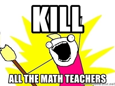 X ALL THE THINGS - kill all the math teachers