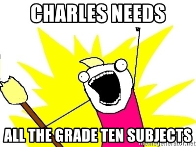 X ALL THE THINGS - charles needs all the grade ten subjects
