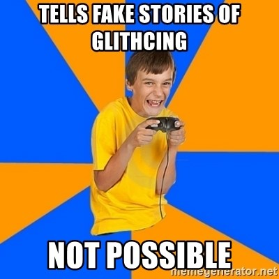 Annoying Gamer Kid - tells fake stories of glithcing not possible