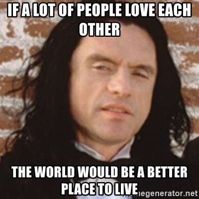 Disgusted Tommy Wiseau - if a lot of people love each other the world would be a better place to live