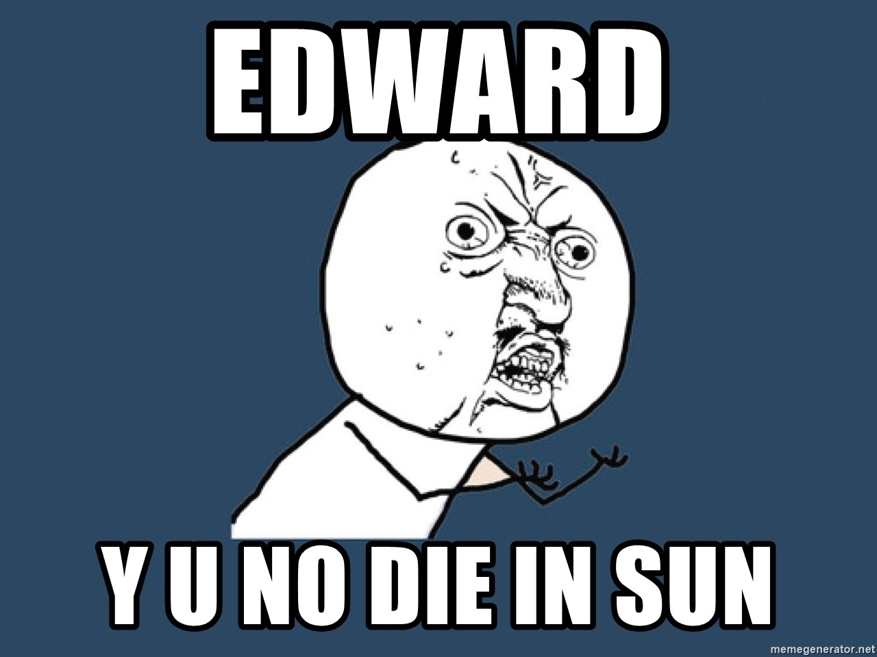 Y U No - Edward Y U NO DIE IN SUN