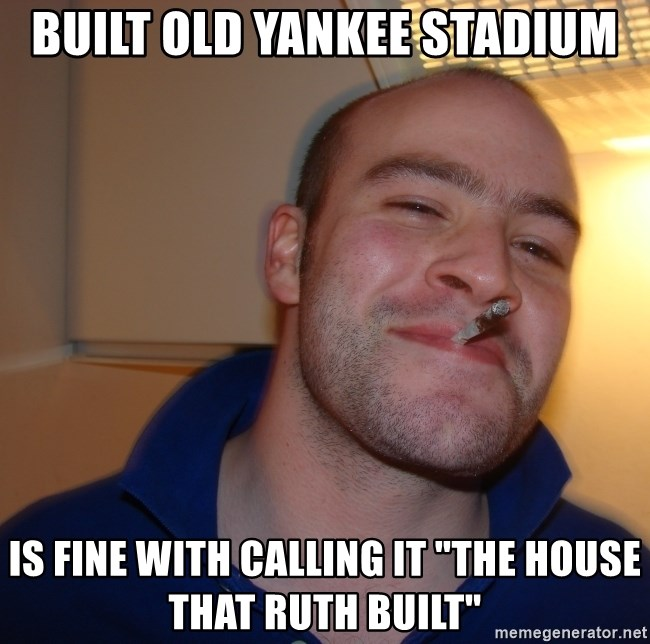 "Good Guy Greg - Built old yankee stadium is fine with calling it ""The house that ruth built"""