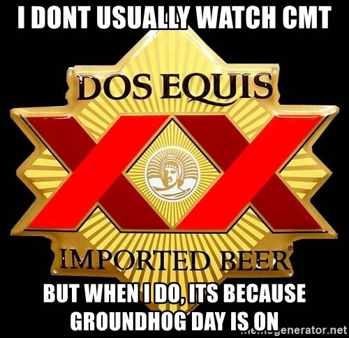 Dos Equis - I DONT USUALLY WATCH CMT BUT WHEN I DO, ITS BECAUSE GROUNDHOG DAY IS ON