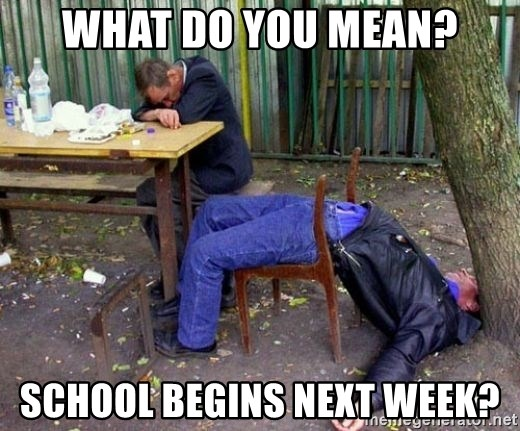 drunk - What do you mean? School begins next week?