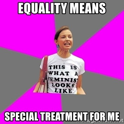 Feminist Cunt - Equality means special treatment for me