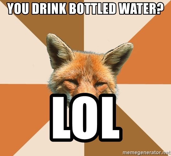 Condescending Fox - You drink bottled water? lol
