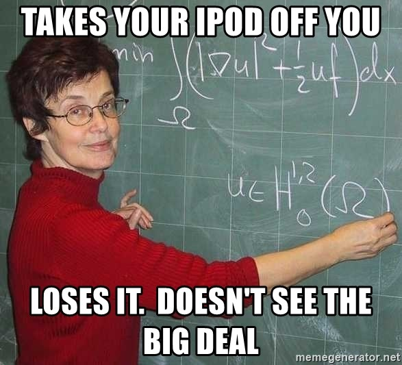 drunk Teacher - tAKES YOUR IPOD OFF YOU LOSES IT.  DOESN'T SEE THE BIG DEAL