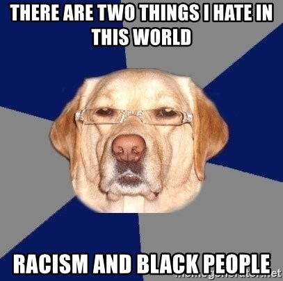 Racist Dog - There are two things i hate in this world Racism and black people