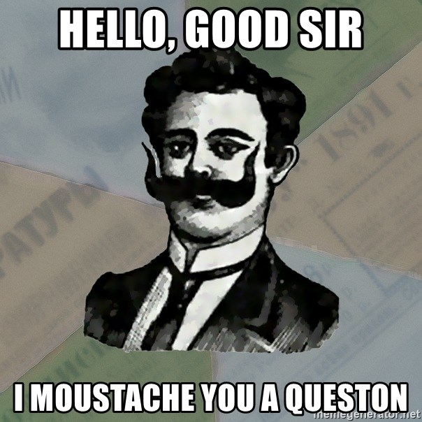 Old russian advisor - Hello, good sir i moustache you a queston