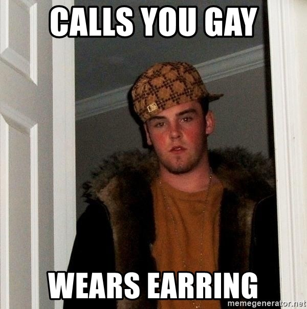 Scumbag Steve - CALLS YOU GAY WEARS EARRING