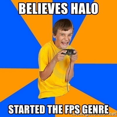 Annoying Gamer Kid - believes halo started the fps genre
