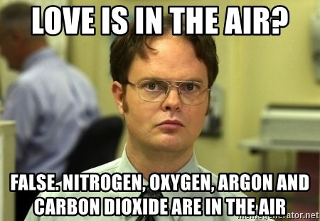 Dwight Schrute - love is in the air? false. nitrogen, oxygen, argon and carbon dioxide are in the air