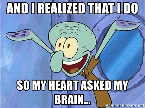 Guess What Squidward - and i realized that i do so my heart asked my brain...