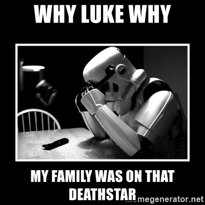 Sad Trooper - Why Luke Why my family was on that deathstar