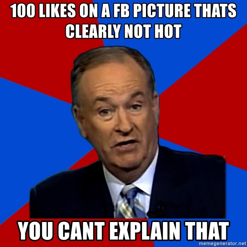 Bill O'Reilly Proves God - 100 likes on a fb picture thats clearly not hot you cant explain that