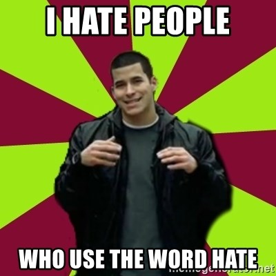 Contradictory Chris - I hate people who use the word hate