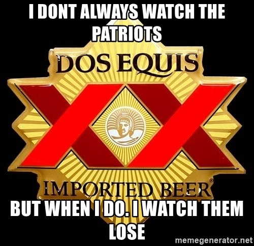 Dos Equis - I dont always watch the patriots but when i do. i watch them lose