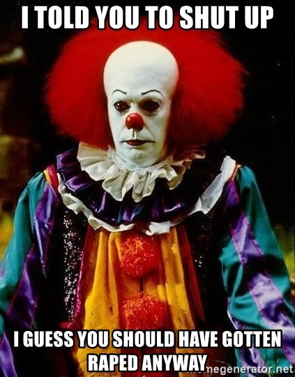 it clown stephen king - I told you to shut up I guess you should have gotten raped anyway