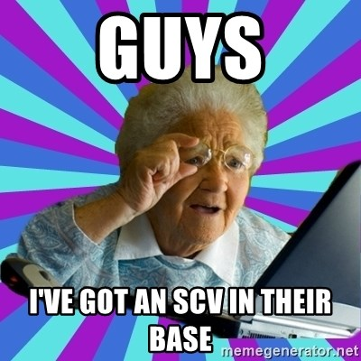 old lady - guys i've got an scv in their base