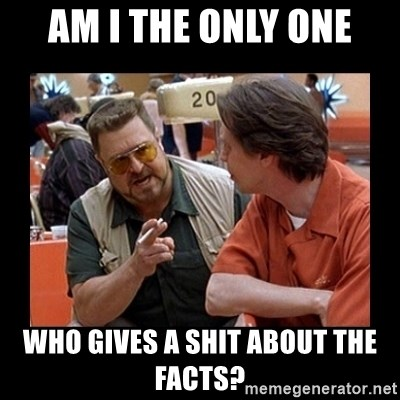 walter sobchak - Am I the only one who gives a shit about the facts?