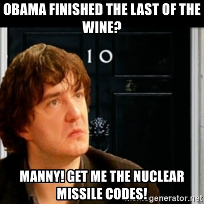 If Bernard Black was PM - Obama finished the last of the wine? manny! get me the nuclear missile codes!