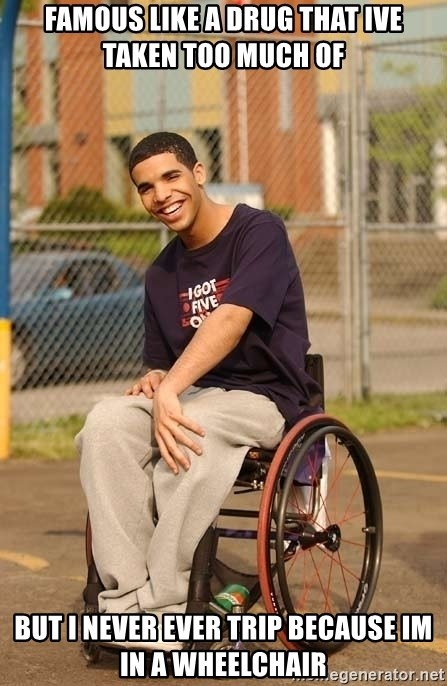 Drake Wheelchair - Famous like a drug that Ive taken too much of But I never ever trip because im in a wheelchair