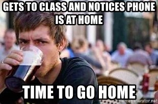 The Lazy College Senior - Gets to class and notices phone is at home Time to go home