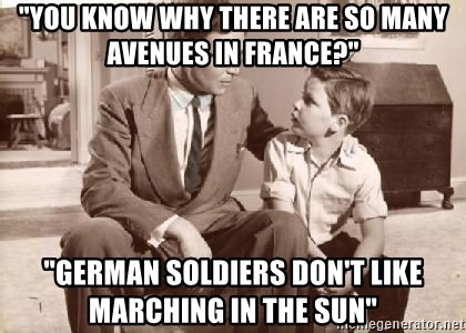 """Racist Father - """"You KNow why there are so many Avenues in France?"""" """"German soldiers don't like marching in the sun"""""""