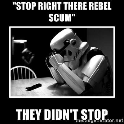 "Sad Trooper - ""stop right there Rebel Scum"" They didn't stop"
