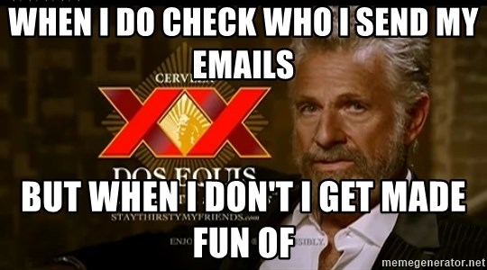 Dos Equis Man - when i do check who i send my emails but when i don't i get made fun of