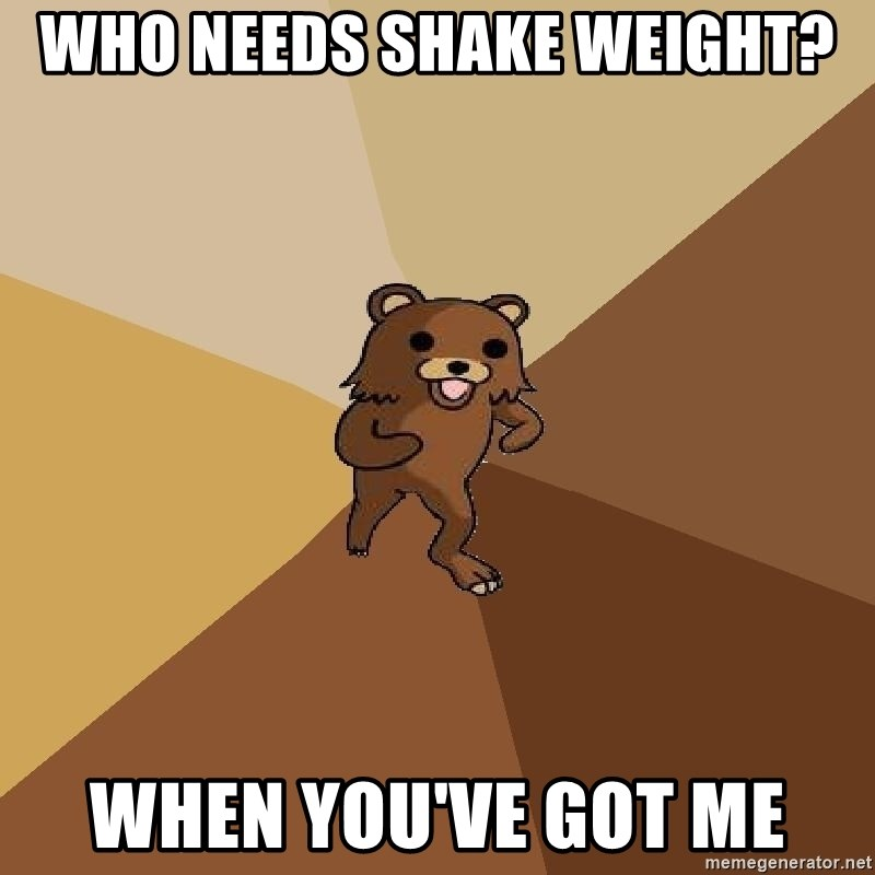 Pedo Bear From Beyond - who needs shake weight? when you've got me