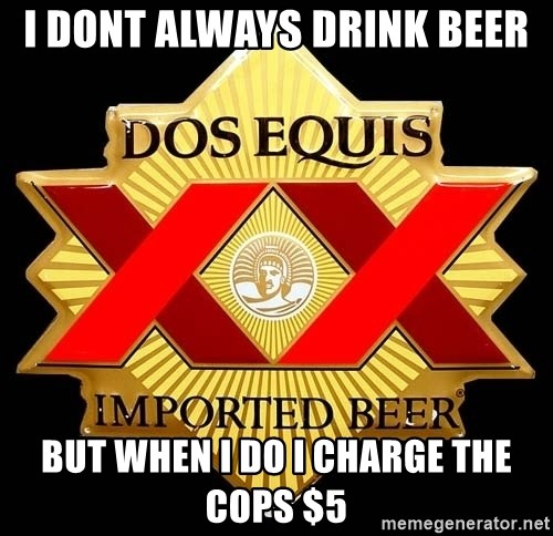 Dos Equis - I dont always drink beer but when I do I charge the cops $5