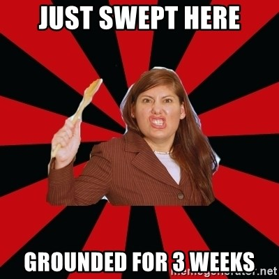 Angry Mom - just swept here grounded for 3 weeks