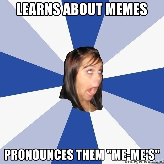 """Annoying Facebook Girl - LEARNS ABOUT MEMES PRONOUNCES THEM """"mE-ME'S"""""""