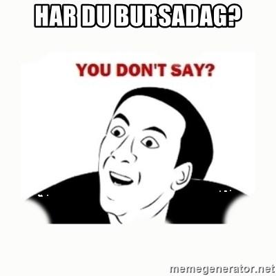 you dont say - Har du bursadag?