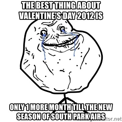 Forever Alone Guy - The best thing about valentine's day 2012 is only 1 more month till the new season of south park airs