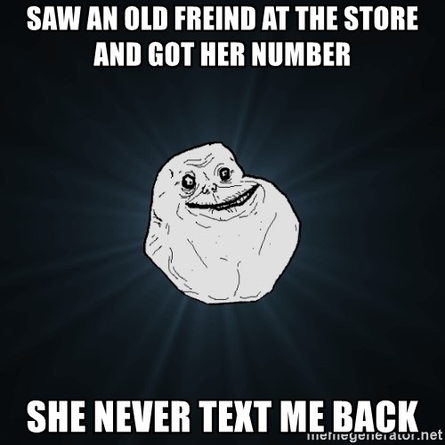 ForeverAloneRussian - saw an old freind at the store and got her number  she never text me back