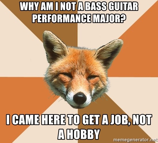 Condescending Fox - why am i not a bass guitar performance major? i came here to get a job, not a hobby