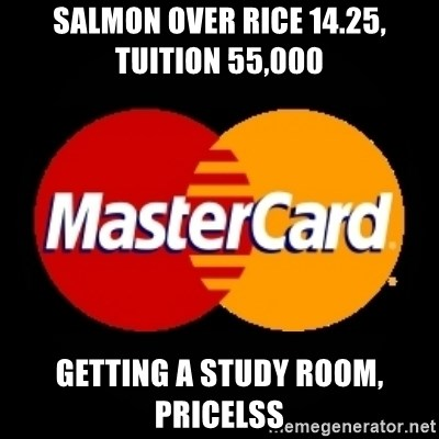 mastercard - Salmon over rice 14.25,     Tuition 55,000 getting a study room, pricelss