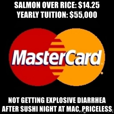mastercard - Salmon over rice: $14.25       Yearly tuition: $55,000 Not getting explosive diarrhea after sushi night at mac, PRICELESS
