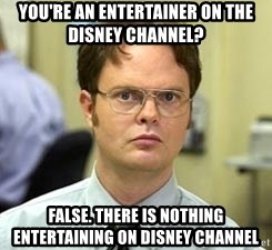 Dwight Shrute - you're an entertainer on the disney channel? false. there is nothing entertaining on disney channel