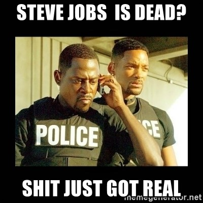 Shit Just Got Real - STeve Jobs  is dead? Shit Just got real