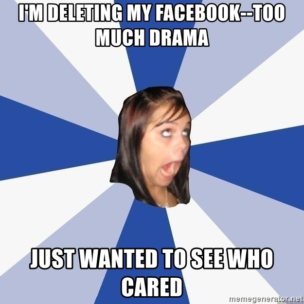 Annoying Facebook Girl - i'm deleting my facebook--too much drama just wanted to see who cared