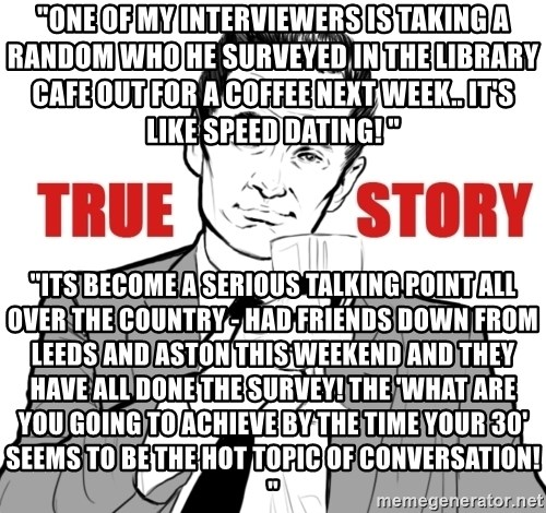 """true story - """"one of my interviewers is taking a random who he surveyed in the library cafe out for a coffee next week.. it's like speed dating! """" """"Its become a serious talking point all over the country - had friends down from Leeds and Aston this weekend and they have all done the survey! The 'what are you going to achieve by the time your 30' seems to be the hot topic of conversation! """""""