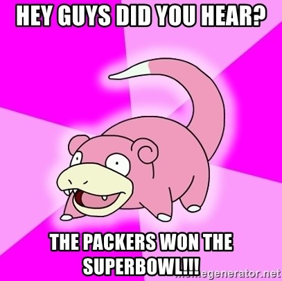 Slowpoke - hey guys did you hear? the packers won the superbowl!!!