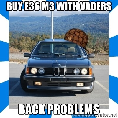 buy e36 m3 with vaders back problems - Scumbag BMW   Meme Generator