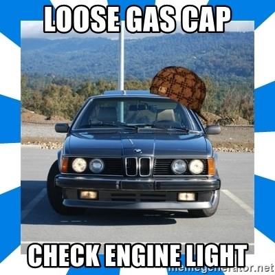 Loose Gas Cap Check Engine Light Scumbag Bmw Meme Generator